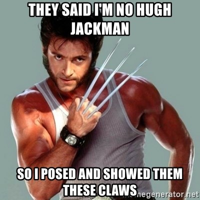 Wolverine - They Said I'm no hugh jackman so i posed and showed them these claws