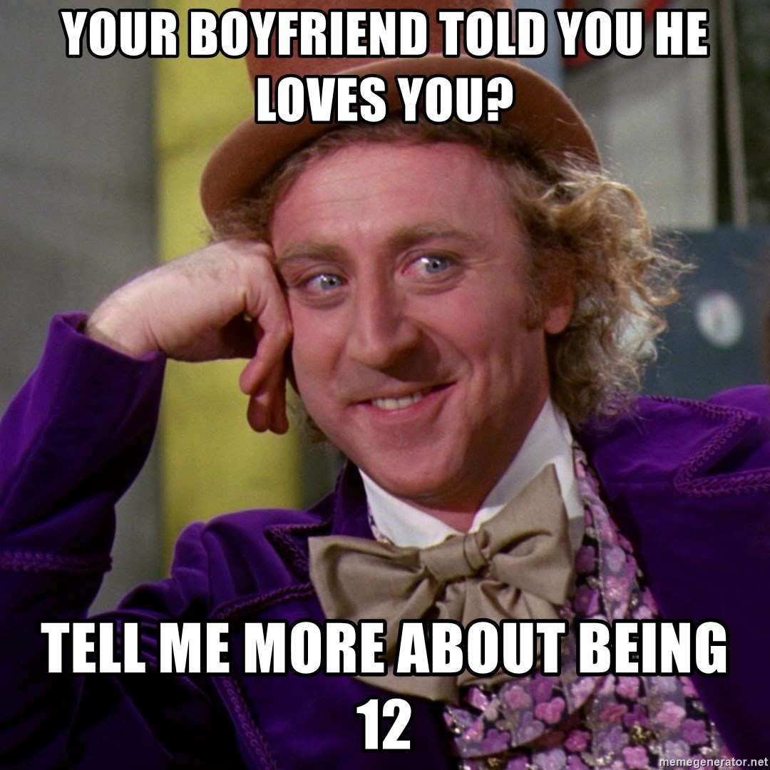Willy Wonka - YOUR BOYFRIEND TOLD YOU HE LOVES YOU? TELL ME MORE ABOUT BEING 12