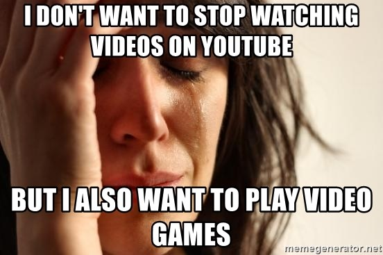 First World Problems - I don't want to stop watching videos on youtube but i also want to play video games