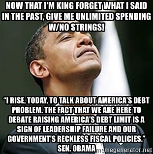 "Pretentious Obama - Now that I'm king forget what I said in the past, Give me unlimited spending w/no strings! ""I rise, today, to talk about America's debt problem. The fact that we are here to debate raising America's debt limit is a sign of leadership failure and our government's reckless fiscal policies."" Sen. Obama"