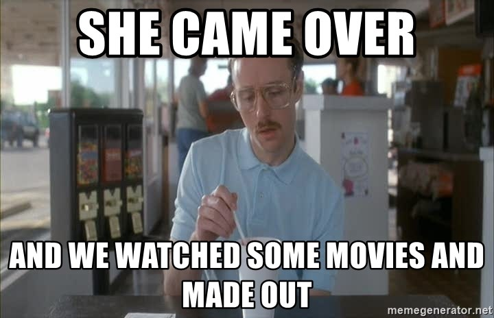 so i guess you could say things are getting pretty serious - she came over and we watched some movies and made out
