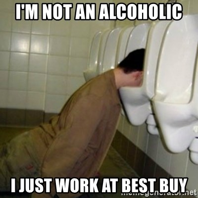 drunk meme - I'm not an alcoholic I just work at best buy