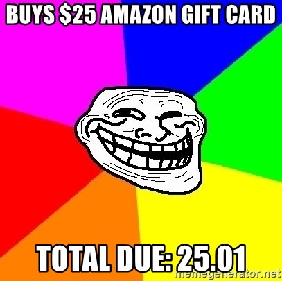 Trollface - buys $25 amazon gift card total due: 25.01