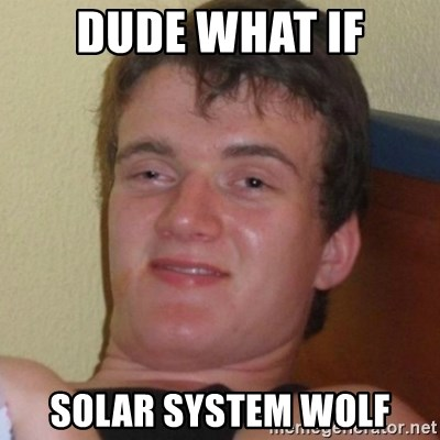Really highguy - dude what if solar system wolf