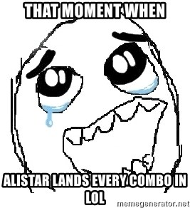 happy rage guy - THAT MOMENT WHEN ALISTAR LANDS EVERY COMBO IN LOL