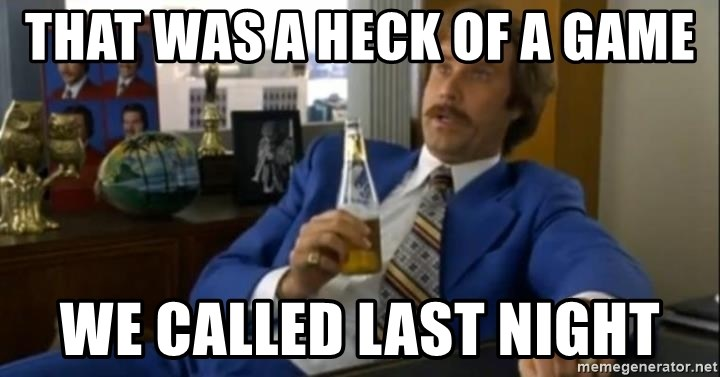 That escalated quickly-Ron Burgundy - That was a heck of a game we called last night
