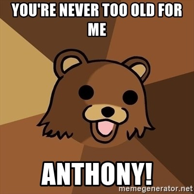 Pedobear - You're never too old for me  Anthony!