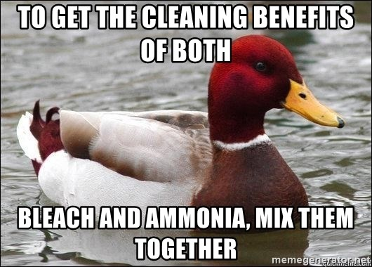 Malicious advice mallard - To get the cleaning benefits of both Bleach and ammonia, Mix them together