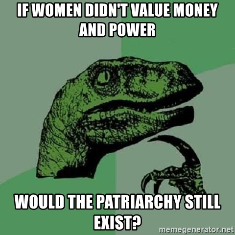 Philosoraptor - If women didn't value money and power would the patriarchy still exist?