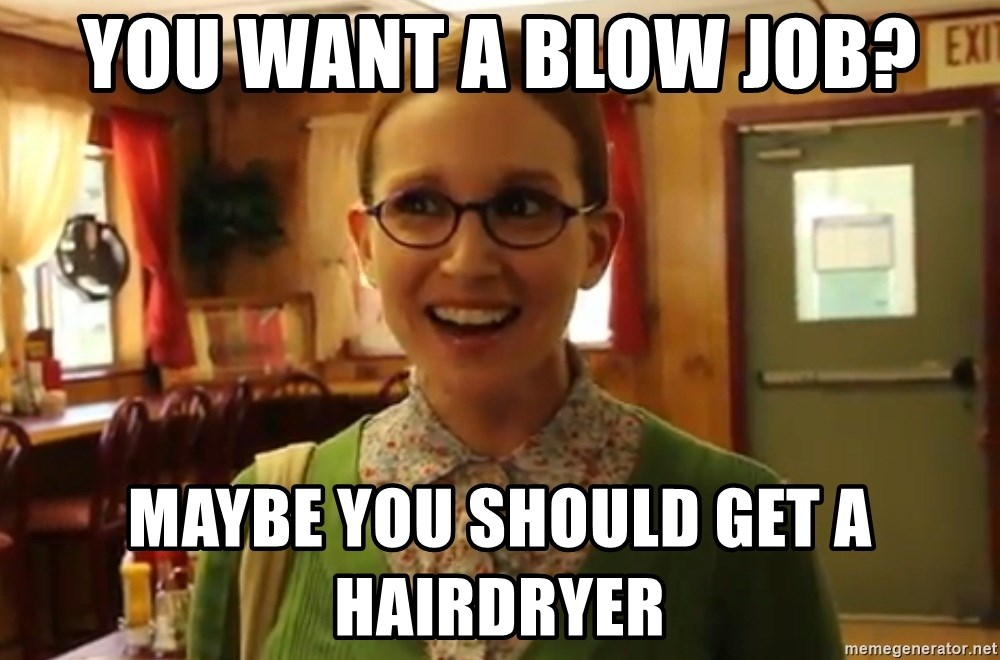 Sexually Oblivious Female - You want a blow job? Maybe you should get a hairdryer