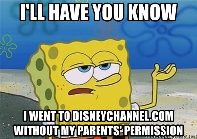 I'll have you know - I'll have you know i went to disneychannel.com without my parents' permission