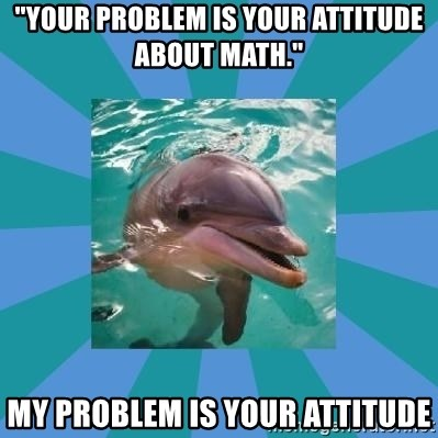 your problem is your attitude about math.\