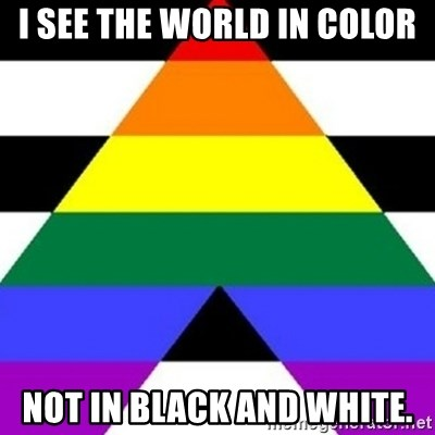 Bad Straight Ally - I SEE THE WORLD IN COLOR NOT IN BLACK AND WHITE.