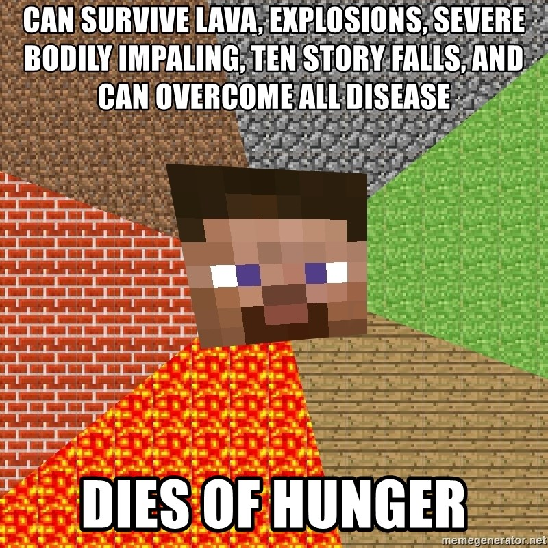 Minecraft Guy - Can survive Lava, Explosions, Severe bodily IMPaling, ten story falls, and can overcome all disease DIES OF HUNGER