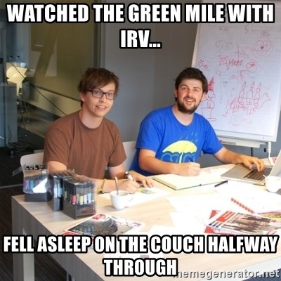 Naive Junior Creatives - watched the green mile with Irv... fell asleep on the couch halfway through