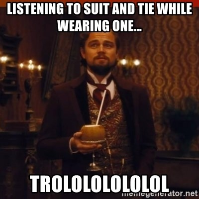 you had my curiosity dicaprio - LISTENING TO SUIT AND TIE WHILE WEARING ONE... TROLOLOLOLOLOL