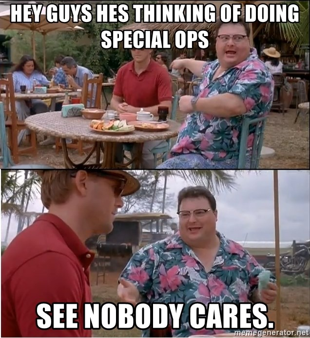 See? Nobody Cares - Hey guys hes thinking of doing special ops see nobody cares.