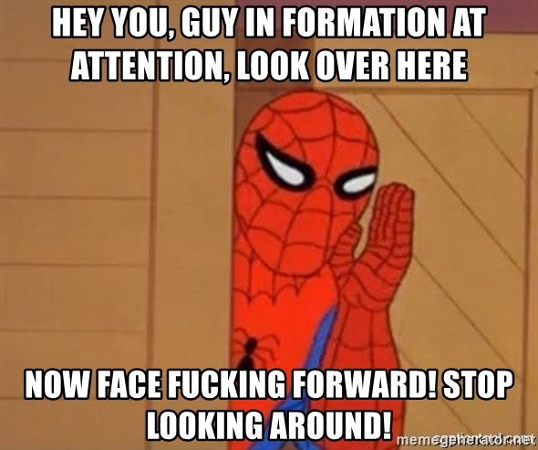 Psst spiderman - hey you, guy in formation at attention, look over here now face fucking forward! stop looking around!