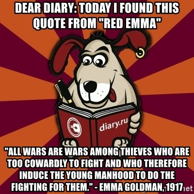 """Typical-Diary-Dog - Dear Diary: Today I found this quote from """"red emma"""" """"All wars are wars among thieves who are too cowardly to fight and who therefore induce the young manhood to do the fighting for them."""" - Emma Goldman, 1917"""