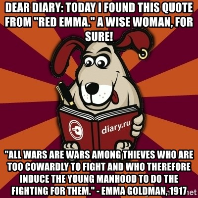 """Typical-Diary-Dog - Dear Diary: Today I found this quote from """"red Emma."""" A wise woman, for sure! """"All wars are wars among thieves who are too cowardly to fight and who therefore induce the young manhood to do the fighting for them."""" - Emma Goldman, 1917"""