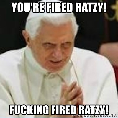 Pedo Pope - You're fired ratzy! fucking fired ratzy!