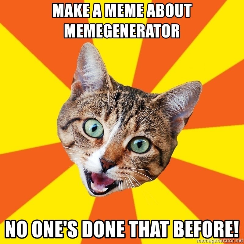 Bad Advice Cat - make a meme about memegenerator no one's done that before!