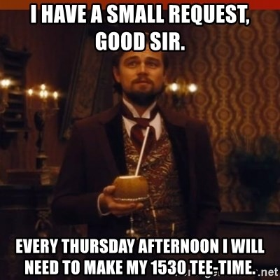 you had my curiosity dicaprio - i have a small request, good sir. every thursday afternoon i will need to make my 1530 tee-time.