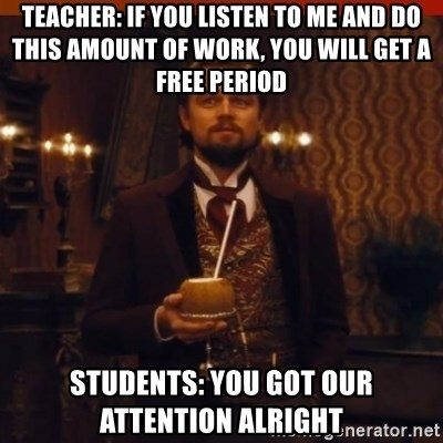you had my curiosity dicaprio - TEACHER: IF YOU LISTEN TO ME AND DO THIS AMOUNT OF WORK, YOU WILL GET A FREE PERIOD STUDENTS: YOU GOT OUR ATTENTION ALRIGHT
