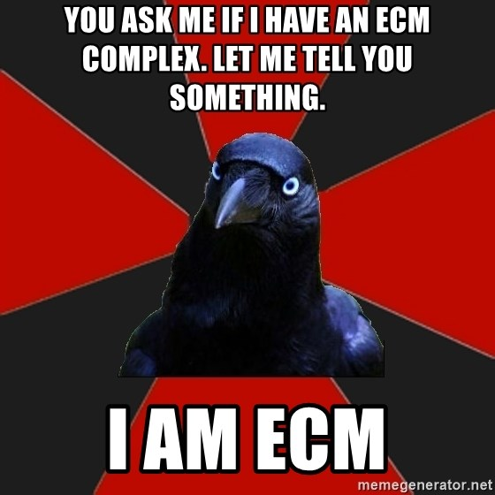 Gothiccrow - You ask me if I have an ECM complex. Let me tell you something. I AM ECM