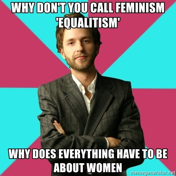 Privilege Denying Dude - why don't you call feminism 'equalitism' why does everything have to be about women