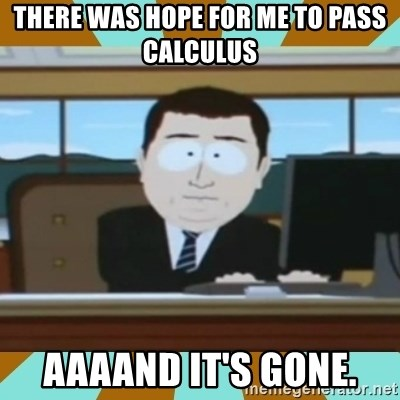 And it's gone - there was hope for me to pass calculus aaaand it's gone.