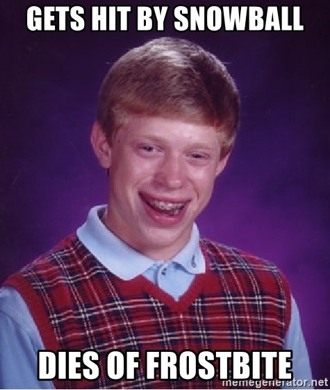 Bad Luck Brian - gets hit by snowball dies of frostbite
