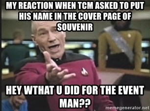 Captain Picard - my reaction when TCM asked to put his name in the cover page of souvenir hey wthat u did for the event man??