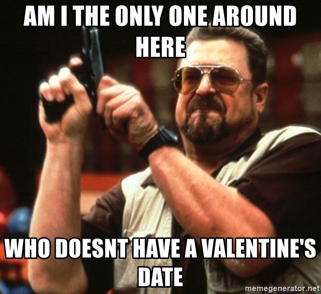 Big Lebowski - Am I the only one around here who doesnt have a valentine's date