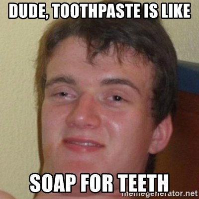 10guy - dUDE, tOOTHPASTE IS LIKE SOAP FOR TEETH