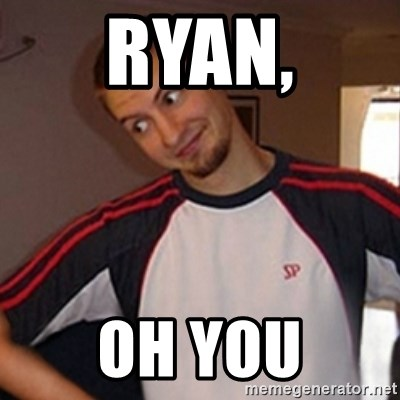 Oh you guy - ryan, Oh you