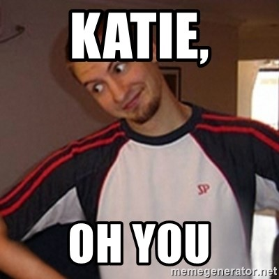 Oh you guy - Katie, Oh you