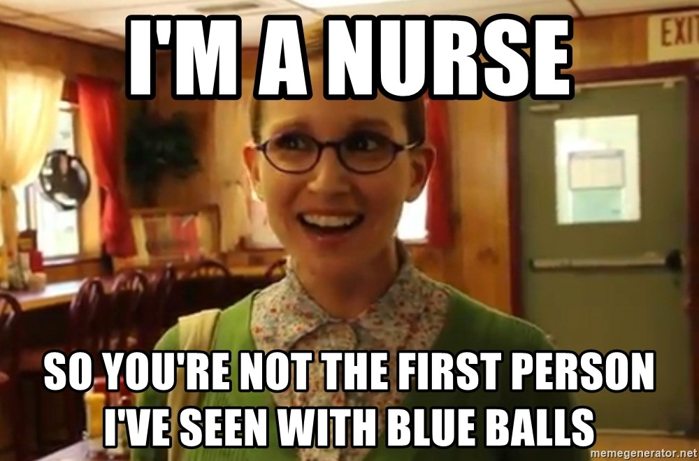Sexually Oblivious Girl - i'm a nurse so you're not the first person i've seen with blue balls