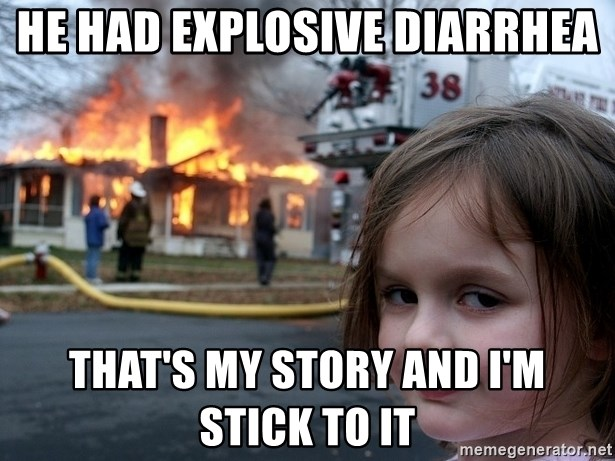 Disaster Girl - he had explosive diarrhea THAT'S my story and i'm stick to it