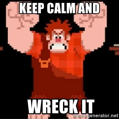 Wreck-It Ralph  - keep calm AND  wreck it