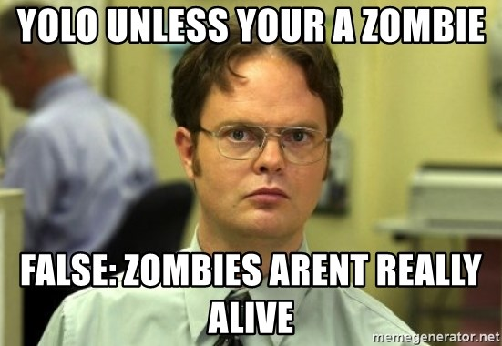 Dwight Meme - Yolo UNLESS YOUR A ZOMBIE FALSE: ZOMBIES ARENT REALLY ALIVE