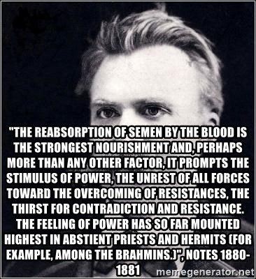 """Nietzsche -  """"THE REABSORPTION OF SEMEN BY THE BLOOD IS THE STRONGEST NOURISHMENT AND, PERHAPS MORE THAN ANY OTHER FACTOR, IT PROMPTS THE STIMULUS OF POWER, THE UNREST OF ALL FORCES TOWARD THE OVERCOMING OF RESISTANCES, THE THIRST FOR CONTRADICTION AND RESISTANCE. THE FEELING OF POWER HAS SO FAR MOUNTED HIGHEST IN ABSTIENT PRIESTS AND HERMITS (FOR EXAMPLE, AMONG THE BRAHMINS.)"""", notes 1880-1881"""