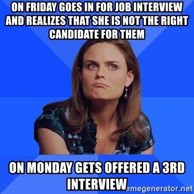 Socially Awkward Brennan - On friday goes in for job interview and realizes that she is not the right candidate for them On monday gets offered a 3rd interview
