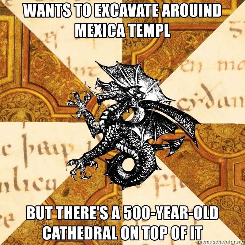 History Major Heraldic Beast - Wants to excavate arouind mexica templ But there's a 500-year-old cathedral on top of it