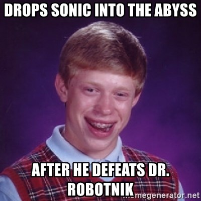 Bad Luck Brian - Drops sonic into the abyss after he defeats dr. robotnik
