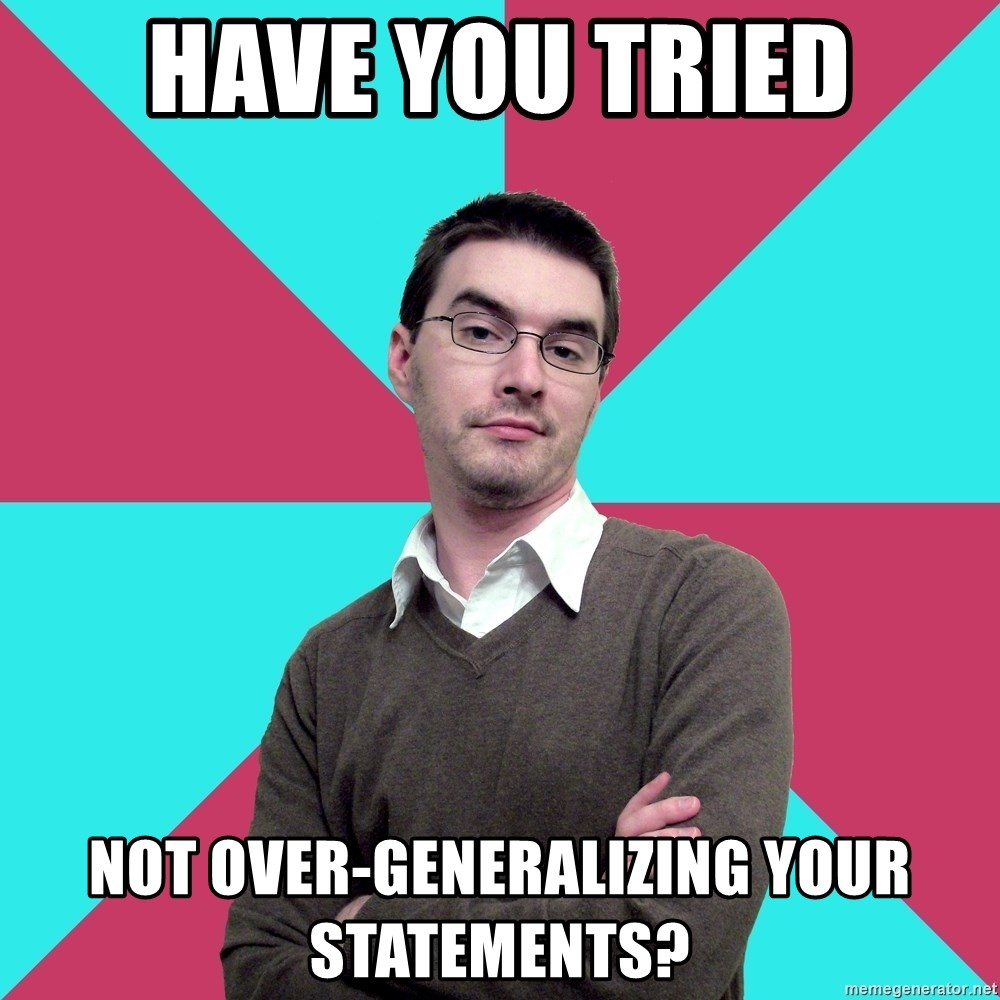 Privilege Denying Dude - Have you tried Not Over-Generalizing Your Statements?
