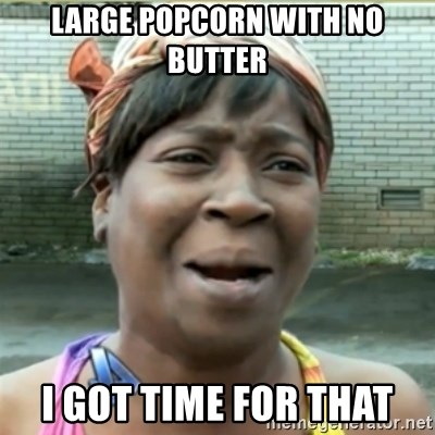 Ain't Nobody got time fo that - LargE popcorn with no butter I got time for that