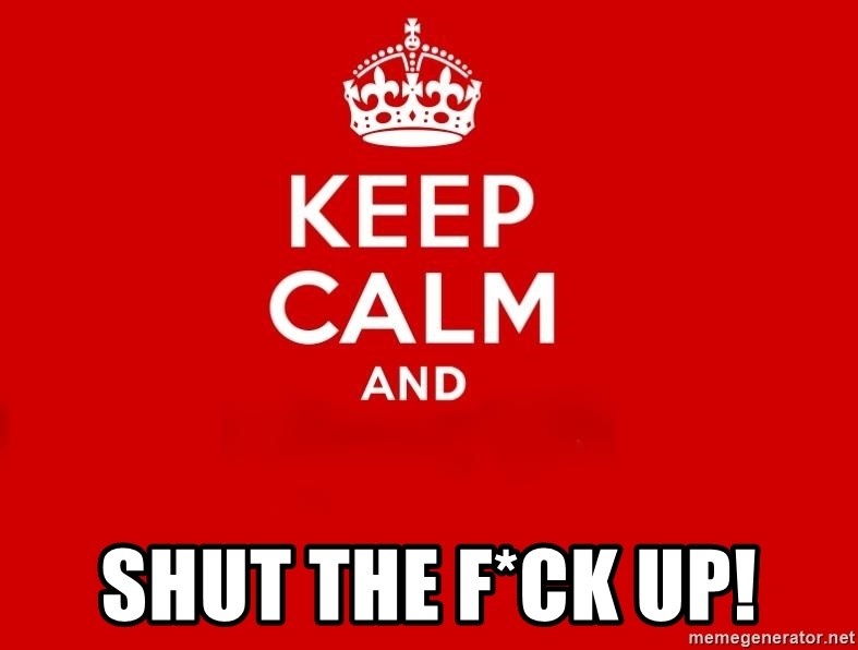 Keep Calm 2 -  SHUT THE F*CK UP!