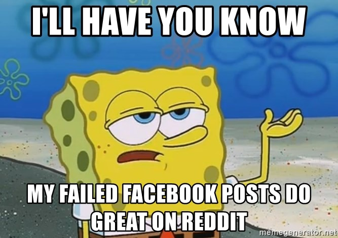 I'll have you know Spongebob - I'll have you know  My failed Facebook posts do great on reddit