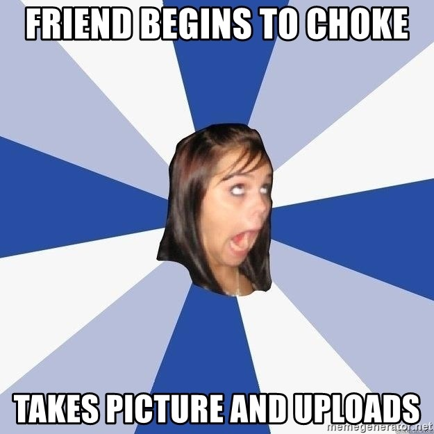 Annoying Facebook Girl - friend begins to choke takes picture and uploads